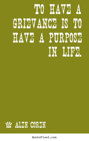 To have a grievance is to have a purpose in life. Alen Coren great life quote
