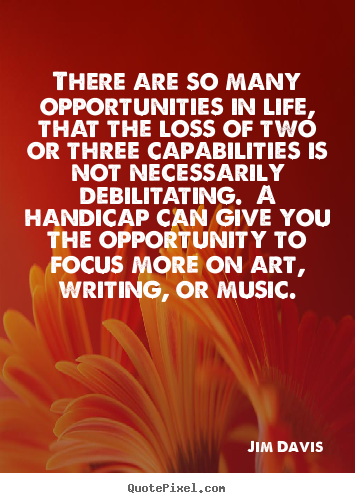 Jim Davis picture quotes - There are so many opportunities in life, that the loss of two or three.. - Life quotes