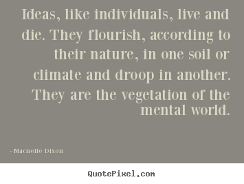 Macneile Dixon picture quotes - Ideas, like individuals, live and die. they flourish, according.. - Life quotes