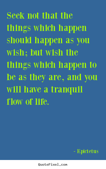 Seek not that the things which happen should happen as you wish; but.. Epictetus famous life quote