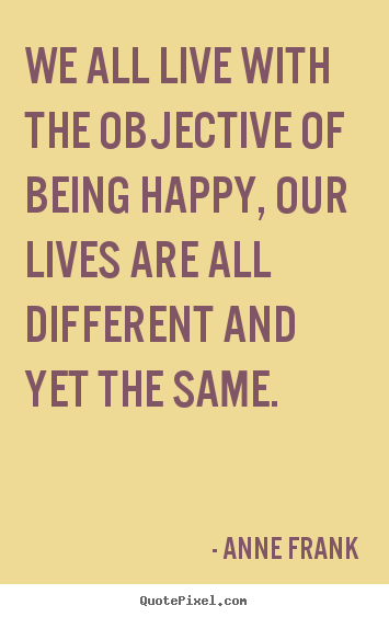 Life quotes we all live with the objective of being happy our how to design picture quotes about life we all live with the objective of being altavistaventures Images