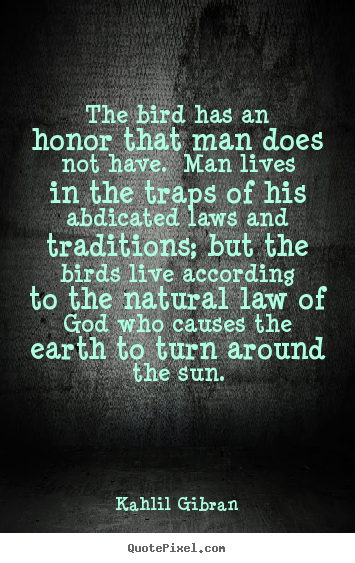 Quotes about life - The bird has an honor that man does not have. man lives..