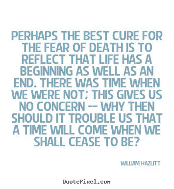 Perhaps the best cure for the fear of death.. William Hazlitt good life quotes