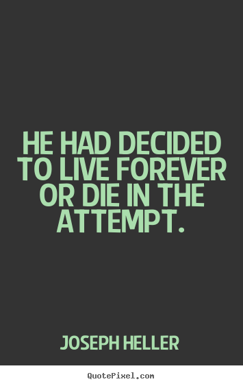 Quotes about life - He had decided to live forever or die in the attempt.