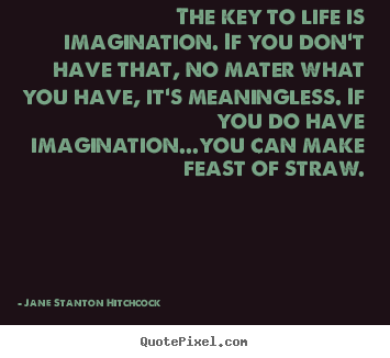 Quote about life - The key to life is imagination. if you don't have that, no mater what..