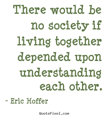 Quotes about life - There would be no society if living together depended upon understanding..