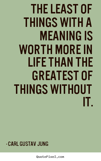 The least of things with a meaning is worth.. Carl Gustav Jung  life quotes
