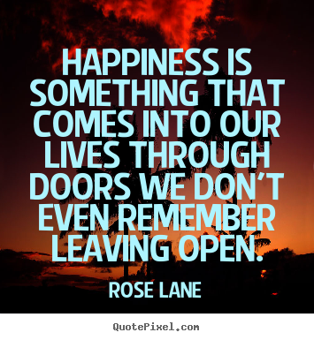 Quotes about life - Happiness is something that comes into our lives..