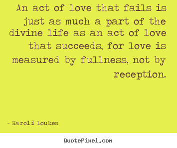 An act of love that fails is just as much a.. Harold Loukes  life quotes