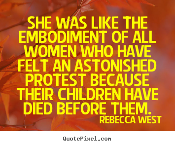 She was like the embodiment of all women who have felt an.. Rebecca West  life quote