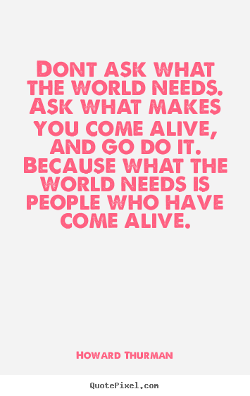 Howard Thurman picture quotes - Dont ask what the world needs. ask what makes you come alive, and go do.. - Life quote