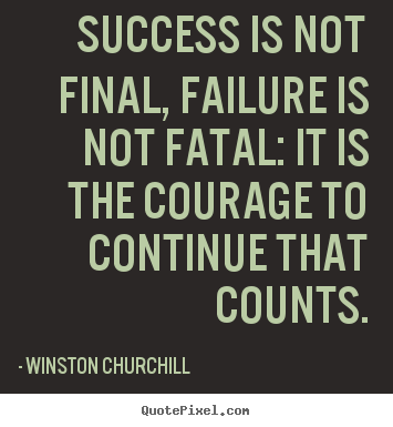 Life quotes - Success is not final, failure is not fatal: it is the courage..