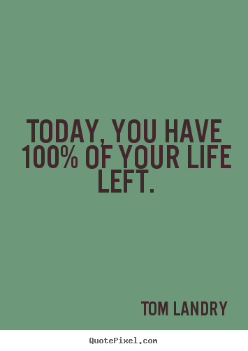 Make custom poster quotes about life - Today, you have 100% of your life left.