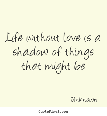 Sayings about life - Life without love is a shadow of things that might be