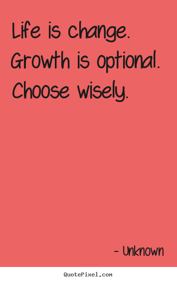 Design custom picture quotes about life - Life is change. growth is optional. choose wisely.