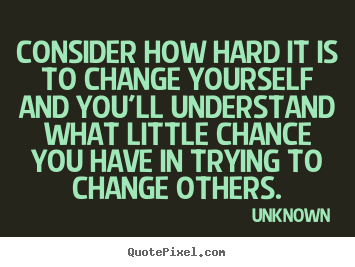 Life Quotes Unknown Alluring Consider How Hard It Is To Change Yourself And You'll Understand