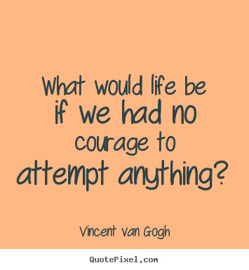 How to design picture quotes about life - What would life be if we had no courage to attempt anything?