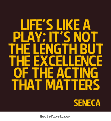 Create picture quotes about life - Life's like a play; it's not the length but the excellence of the acting..