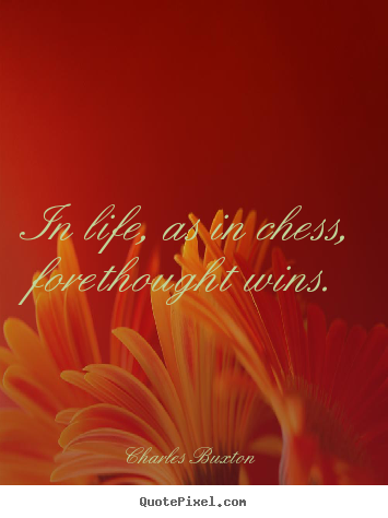 Create graphic picture quote about life - In life, as in chess, forethought wins.