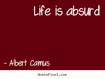 Quotes about life - Life is absurd