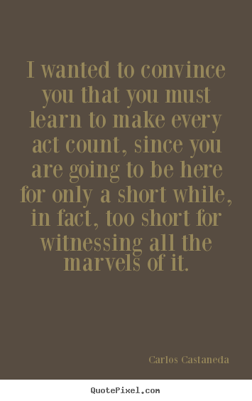 I wanted to convince you that you must learn to make every act count,.. Carlos Castaneda best life quote