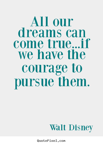 Walt Disney picture quotes - All our dreams can come true...if we have the courage to pursue.. - Life quote