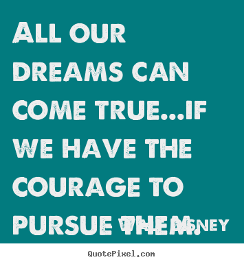 Walt Disney picture quotes - All our dreams can come true...if we have the courage.. - Life quotes