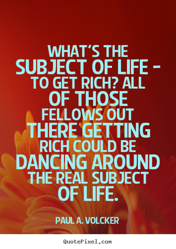 What's the subject of life - to get rich? all of those.. Paul A. Volcker famous life quote