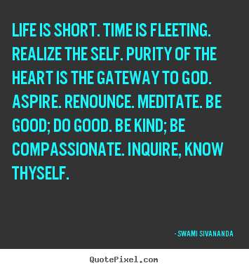 Life is short. time is fleeting. realize the self. purity of the.. Swami Sivananda popular life quotes