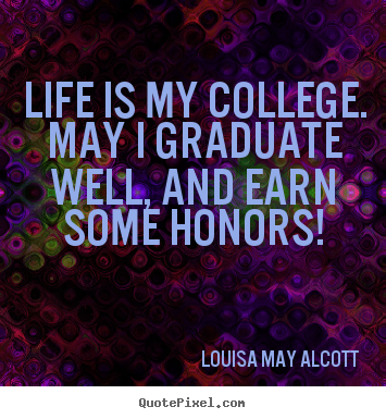 Life quote - Life is my college. may i graduate well, and..