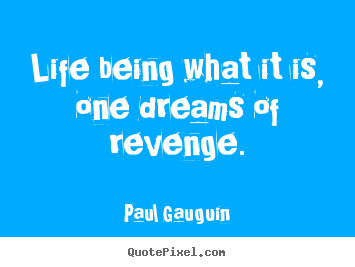 Paul Gauguin picture quote - Life being what it is, one dreams of revenge. - Life quotes