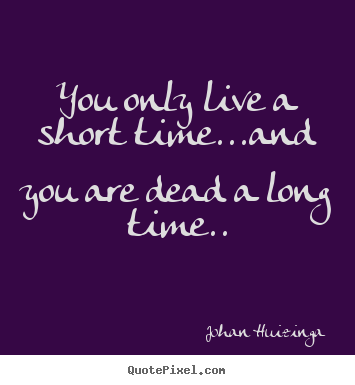 Design your own picture quotes about life - You only live a short time...and you are..