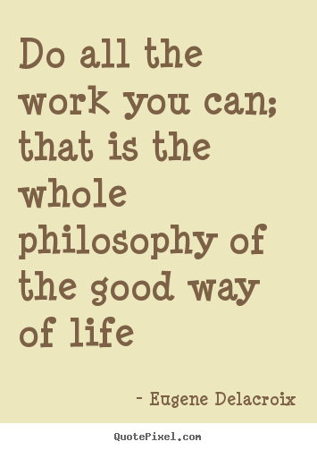 Create graphic picture quotes about life - Do all the work you can; that is the whole philosophy of the good..