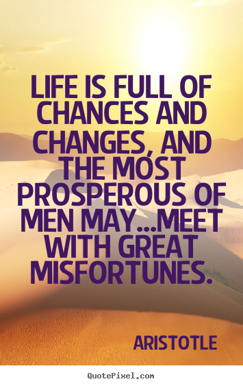 Aristotle picture quotes - Life is full of chances and changes, and.. - Life quote