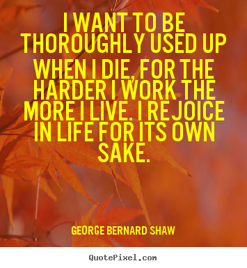 Design custom picture quotes about life - I want to be thoroughly used up when i die, for the harder..