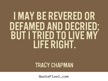Tracy Chapman picture quotes - I may be revered or defamed and decried; but i tried to live my.. - Life quote
