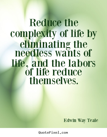 Edwin Way Teale picture quotes - Reduce the complexity of life by eliminating.. - Life quote