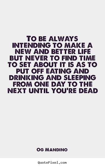 Sayings about life - To be always intending to make a new and better life but never to..