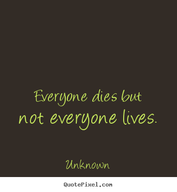 Everyone dies but not everyone lives. Unknown famous life quote