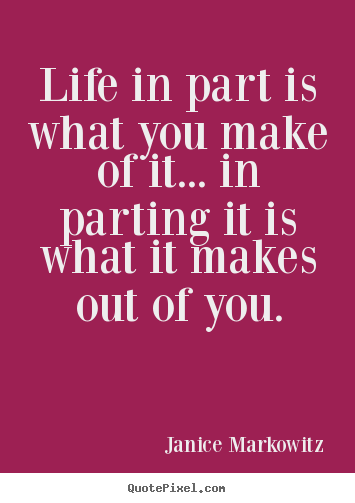 Life in part is what you make of it... in parting it is what it.. Janice Markowitz famous life quotes