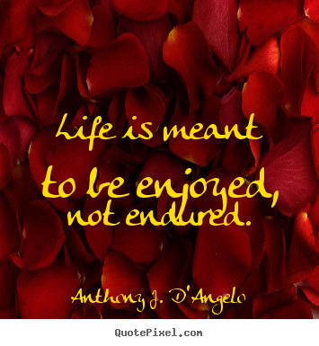 Sayings about life - Life is meant to be enjoyed, not endured.