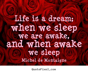 Life quotes - Life is a dream; when we sleep we are awake, and when awake..