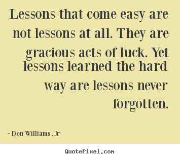 Lesson In Life Quote New Lessons That Come Easy Are Not Lessons At Alldon Williams Jr