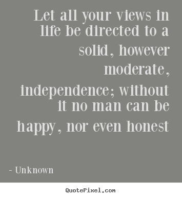 Quotes about life - Let all your views in life be directed to a solid, however moderate, independence;..