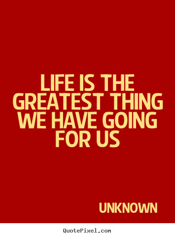 Unknown picture quote - Life is the greatest thing we have going for us - Life quotes