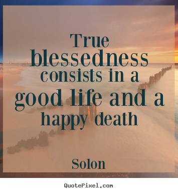 Solon Picture Quotes   True Blessedness Consists In A Good Life And..   Life