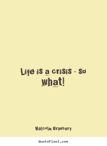 Life quote - Life is a crisis - so what!