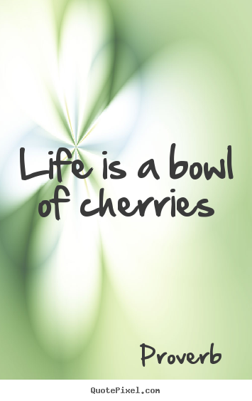 Make picture quotes about life - Life is a bowl of cherries