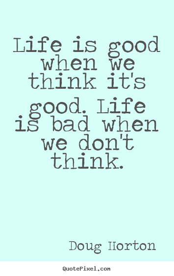 Make picture quotes about life - Life is good when we think it's good. life is bad when we don't..