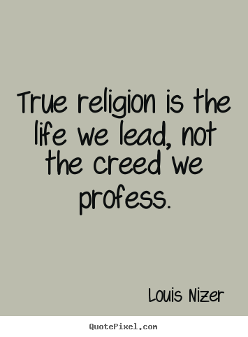 Life quotes - True religion is the life we lead, not the..